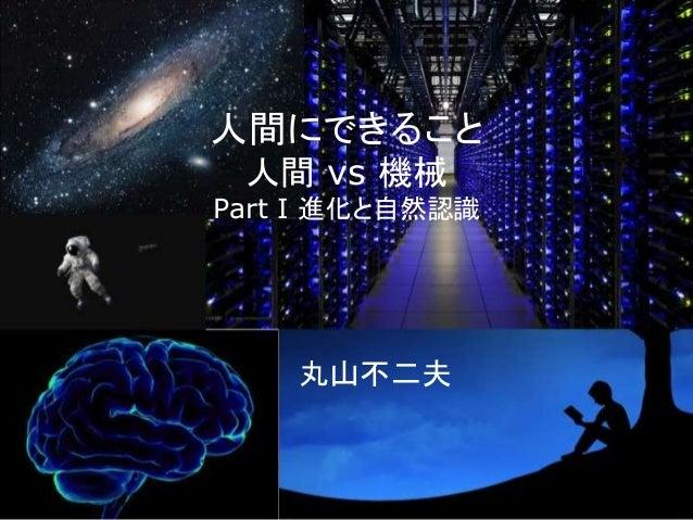 人間にできること 人間 vs 機械 Part I 進化と自然認識 丸山不二夫