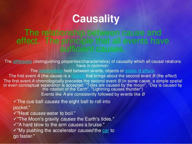 Causality The relationship between cause and effect. The principle that all events have sufficient causes. The differentia...