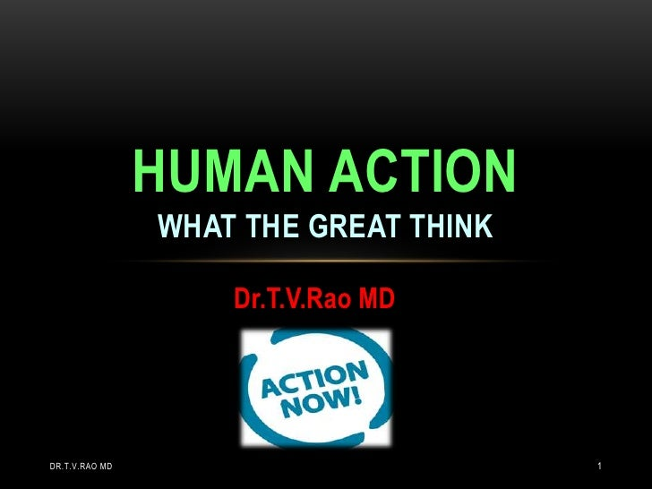 HUMAN ACTION                WHAT THE GREAT THINK                    Dr.T.V.Rao MDDR.T.V.RAO MD                          1