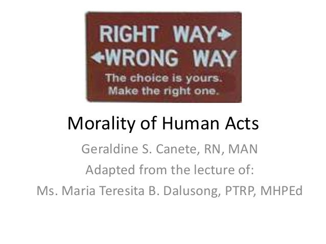 Morality of Human Acts Geraldine S. Canete, RN, MAN Adapted from the lecture of: Ms. Maria Teresita B. Dalusong, PTRP, MHP...