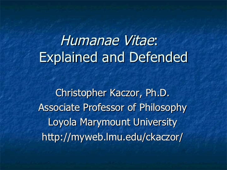 Humanae Vitae :  Explained and Defended Christopher Kaczor, Ph.D. Associate Professor of Philosophy Loyola Marymount Unive...