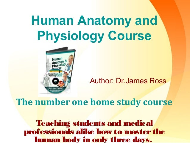 Human Anatomy and Physiology Course Author: Dr.James Ross The number one home study course Teaching students and medical p...
