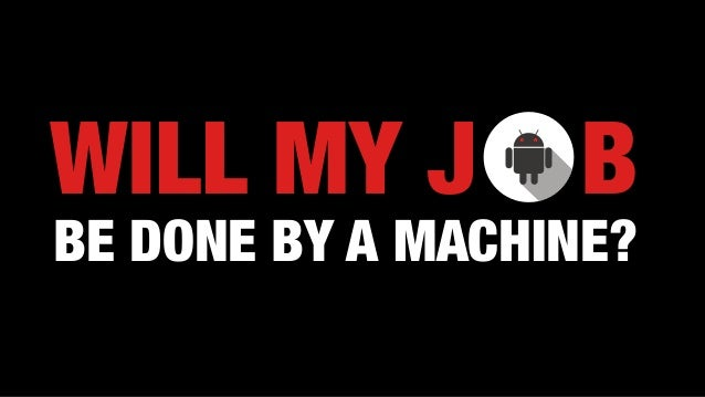 WILL MY J B BE DONE BY A MACHINE?