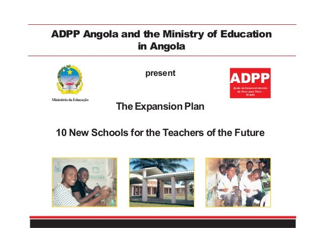 ADPP Angola and the Ministry of Education in Angola MinistériodaEducação The Expansion Plan 10 New Schools for the Teacher...
