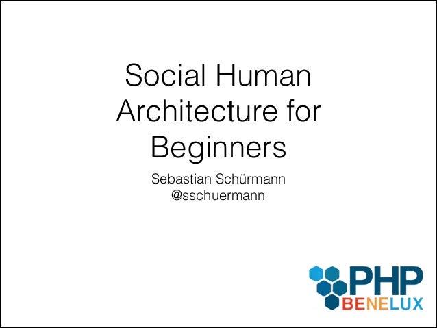 Social Human Architecture for Beginners Sebastian Schürmann @sschuermann