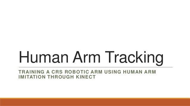 Human Arm TrackingTRAINING A CRS ROBOTIC ARM USING HUMAN ARMIMITATION THROUGH KINECT