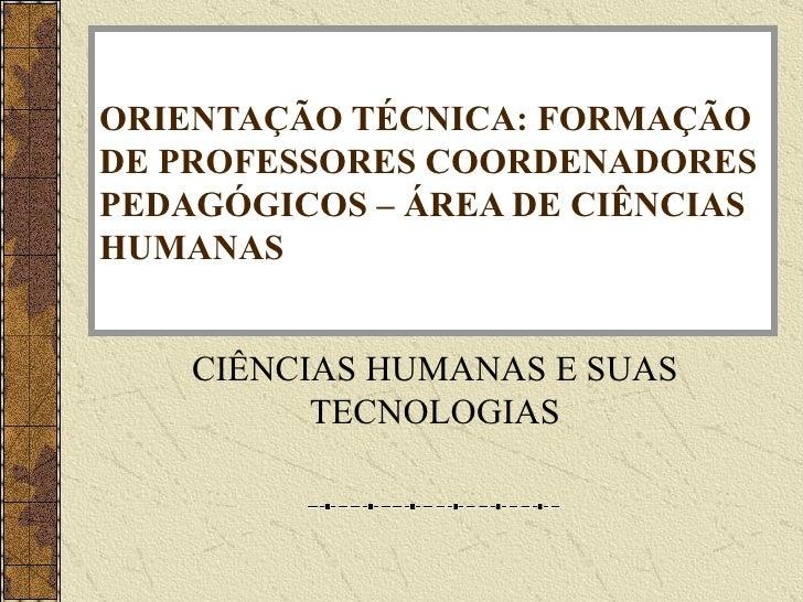 ORIENTAÇÃO TÉCNICA: FORMAÇÃO DE PROFESSORES COORDENADORES PEDAGÓGICOS – ÁREA DE CIÊNCIAS HUMANAS CIÊNCIAS HUMANAS E SUAS T...