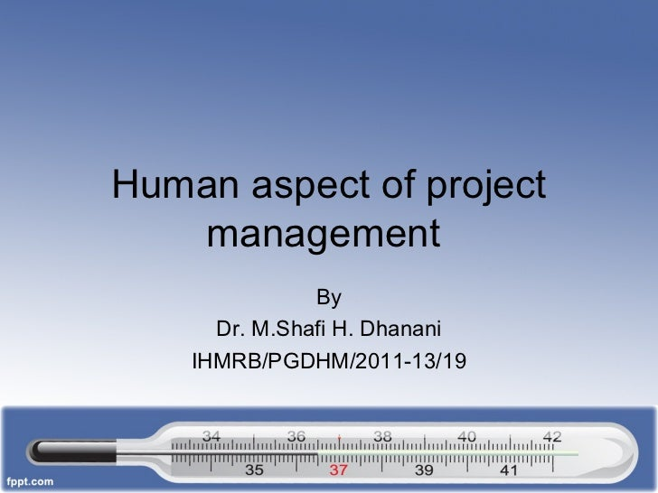 Human aspect of project   management               By      Dr. M.Shafi H. Dhanani    IHMRB/PGDHM/2011-13/19
