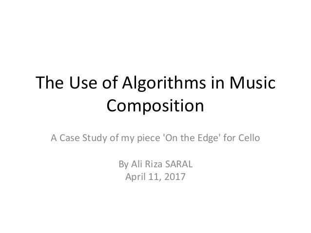 The Use of Algorithms in Music Composition A Case Study of my piece 'On the Edge' for Cello By Ali Riza SARAL April 11, 20...