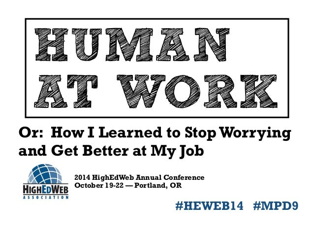 HUMAN  AT WORK  Or: How I Learned to Stop Worrying  and Get Better at My Job  2014 HighEdWeb Annual Conference  October 19...