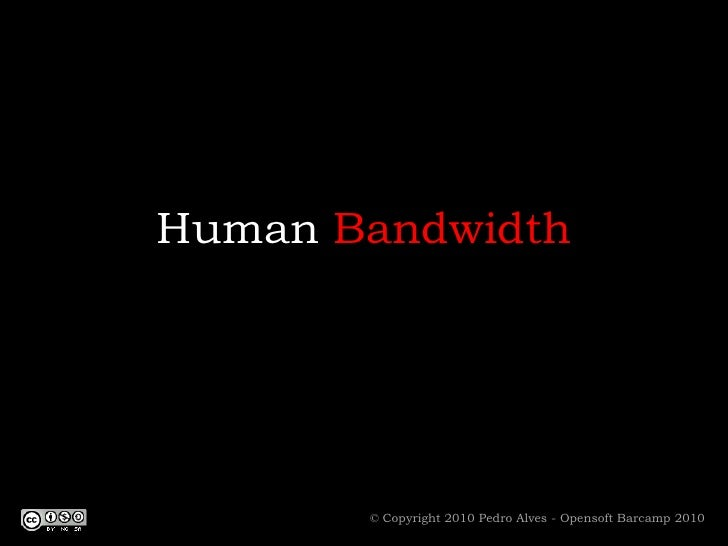 Human Bandwidth<br />© Copyright 2010 Pedro Alves - Opensoft Barcamp 2010<br />
