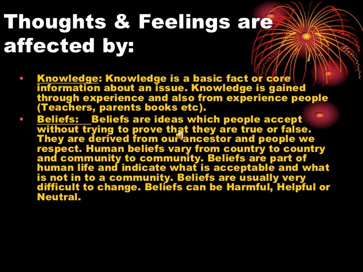 Thoughts & Feelings areaffected by: •   Knowledge: Knowledge is a basic fact or core     information about an issue. Knowl...