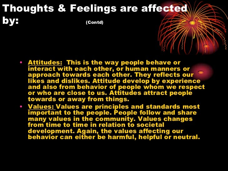 Thoughts & Feelings are affectedby:          (Contd)  • Attitudes: This is the way people behave or    interact with each ...