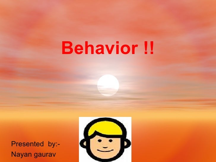 Behavior !! Presented  by:- Nayan gaurav