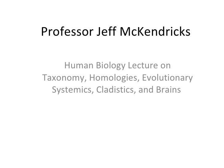 Professor Jeff McKendricks Human Biology Lecture on Taxonomy, Homologies, Evolutionary Systemics, Cladistics, and Brains