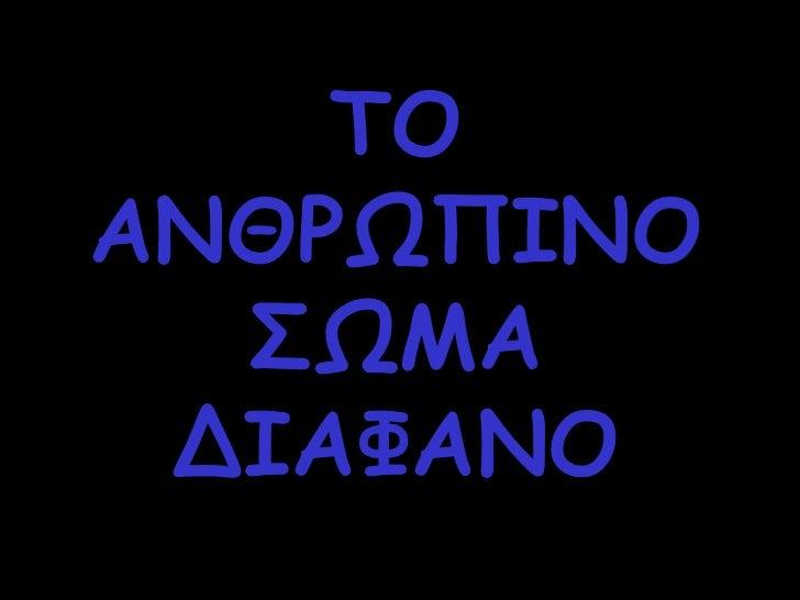 TO  ΑΝΘΡΩΠΙΝΟ ΣΩΜΑ ΔΙΑΦΑΝΟ