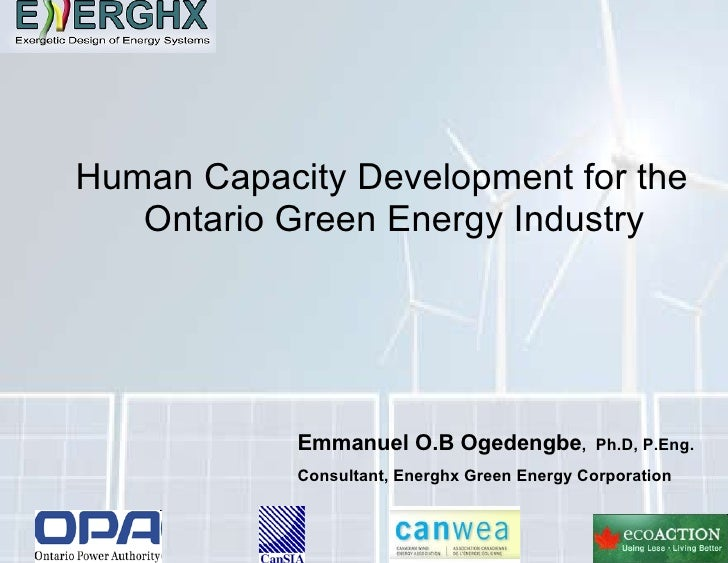 Human Capacity Development for the Ontario Green Energy Industry Emmanuel O.B Ogedengbe ,  Ph.D, P.Eng. Consultant & CEO, ...