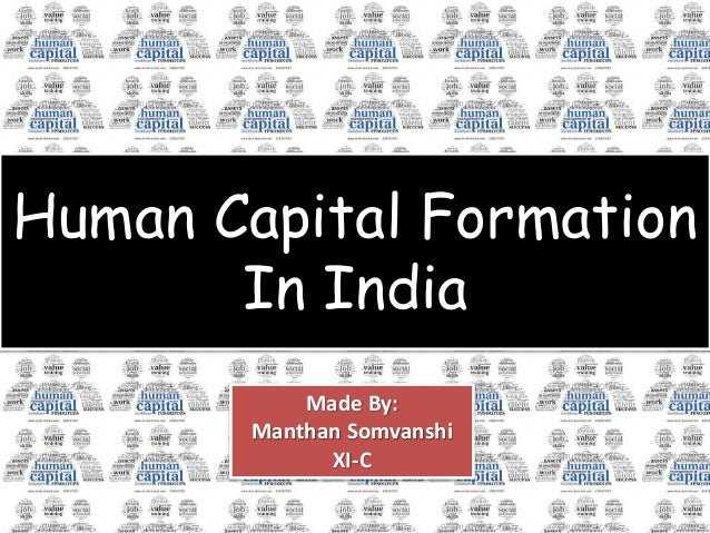 Human Capital Formation In India Made By: Manthan Somvanshi XI-C