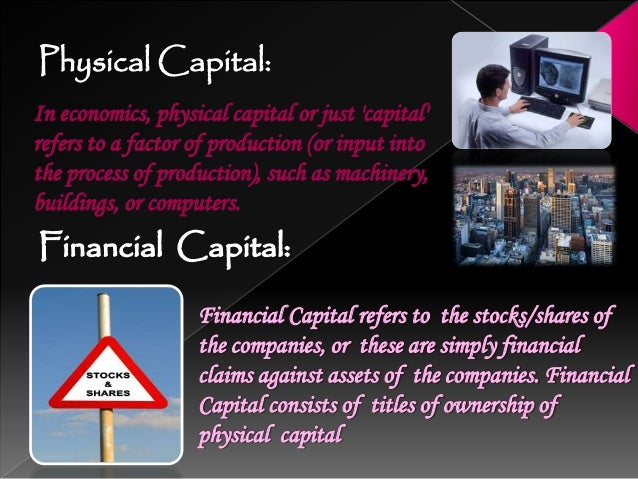 Physical Capital Human Capital Financial Capital Physical Capital refers to stock of produced means of production. It co...