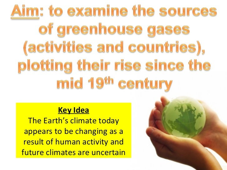 Key Idea The Earth's climate today appears to be changing as a result of human activity and future climates are uncertain