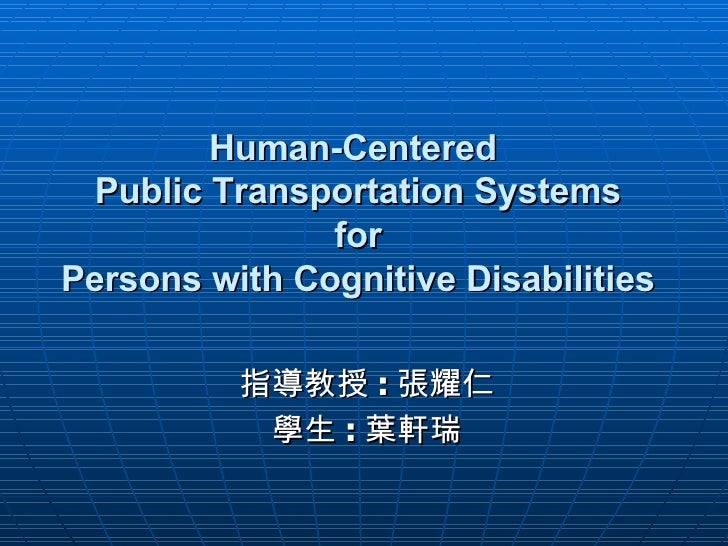 Human-Centered  Public Transportation Systems  for  Persons with Cognitive Disabilities 指導教授 : 張耀仁 學生 : 葉軒瑞