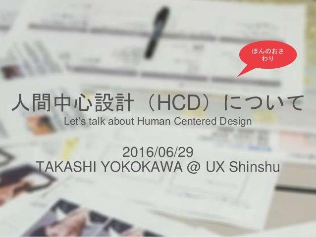 人間中心設計(HCD)について Let's talk about Human Centered Design 2016/06/29 TAKASHI YOKOKAWA @ UX Shinshu ほんのおさ わり