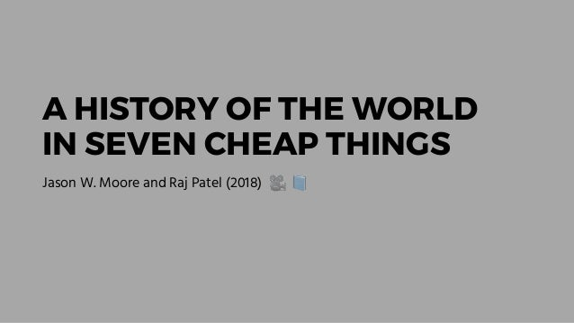 A HISTORY OF THE WORLD IN SEVEN CHEAP THINGS Jason W. Moore and Raj Patel (2018) 🎥 📘