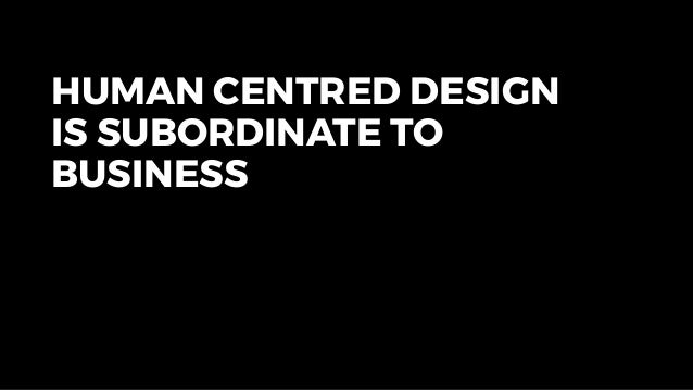 HUMAN CENTRED DESIGN IS SUBORDINATE TO BUSINESS