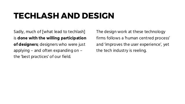 TECHLASH AND DESIGN Sadly, much of [what lead to techlash] is done with the willing participation of designers; designers ...