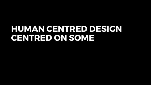 HUMAN CENTRED DESIGN CENTRED ON SOME