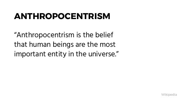 """ANTHROPOCENTRISM """"Anthropocentrism is the belief that human beings are the most important entity in the universe."""" Wikiped..."""