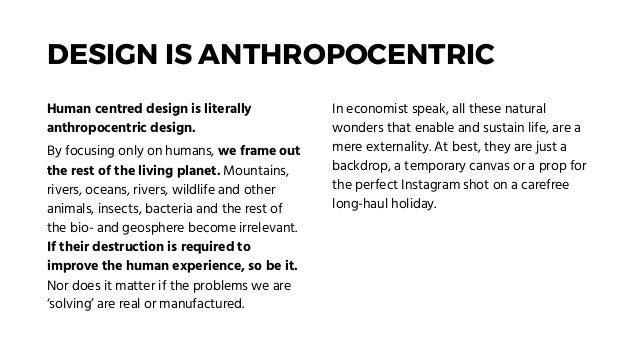 DESIGN IS ANTHROPOCENTRIC Human centred design is literally anthropocentric design. By focusing only on humans, we frame o...
