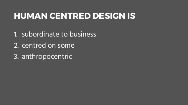 HUMAN CENTRED DESIGN IS 1. subordinate to business 2. centred on some 3. anthropocentric