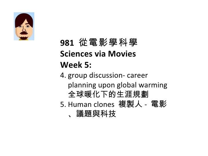 <ul><li>981  從電影學科學 </li></ul><ul><li>Sciences via Movies </li></ul><ul><li>Week 5: </li></ul><ul><li>group discussion- ca...