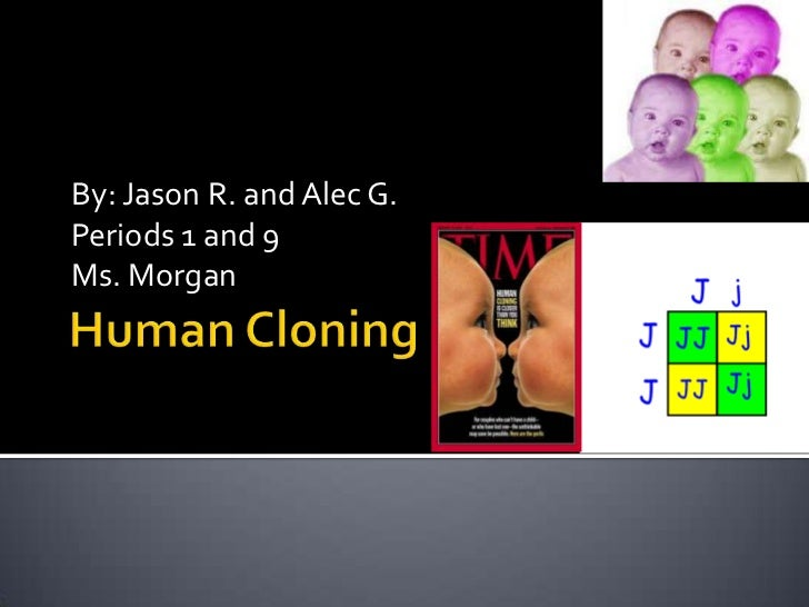 Human Cloning<br />By: Jason R. and Alec G.<br />Periods 1 and 9<br />Ms. Morgan<br />