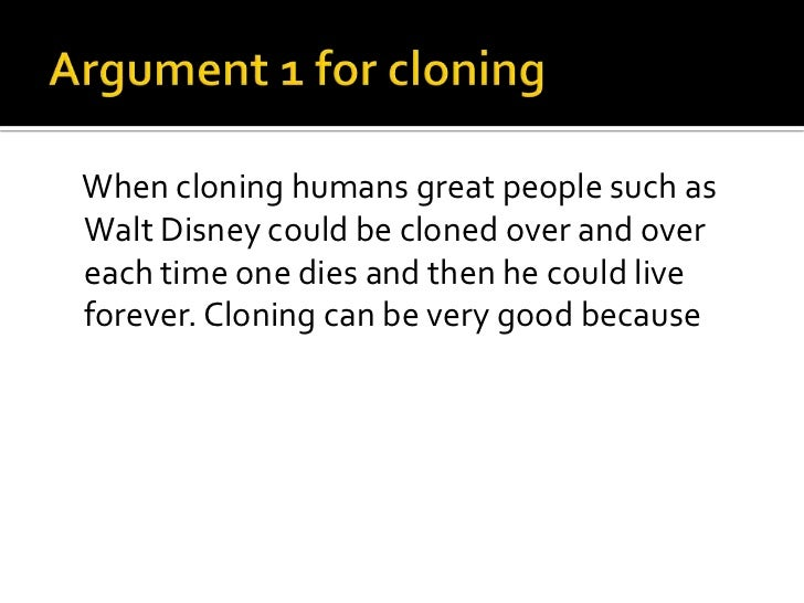 an argument against human embryo cloning The ethical implications of human cloning  the autonomy argument against cloning is not persuasive, for it wrongly  embryos should be created in the first place.