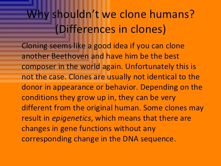 cloning on humans Almost always, these reports mention that this brings us one step closer to cloning humans, human clones are right around the corner, and other clichés what every humans have already been cloned.