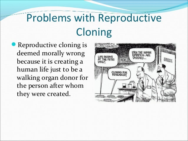 cloning ethically and morally wrong Cloning, like other technologies we have today including the media, the internet, and needles, can be used for both good and evil, moral and immoral, ethical and unethical i'm suggesting that we give our ethically proven medical system a fighting chance.