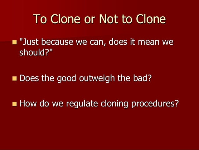 should human cloning be legal Meanwhile, in the uk, it is legal to clone human embryos for  humans should  not be constrained by a particular conception of god as ``the creator'' (silver.