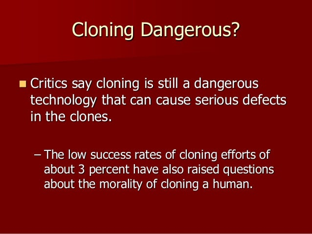 human cloning is it dangerous to Our experiences have told us that, with a little work, we humans can clone just   cloning also does not address the problems that put the species in danger in.