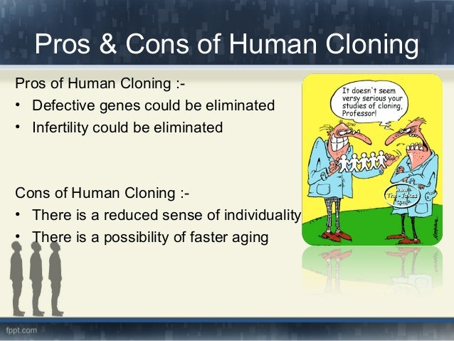 the pros and cons of cloning Essay about the pros and cons of cloning 1054 words | 5 pages sexual reproduction humans have found cloning to be valuable and productive for example, agricultural scientists use embryo cloning to boost the number of offspring from farm animals.