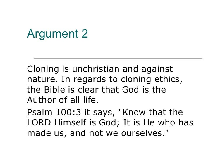 a look at key arguments made against human cloning Protecting pet cloning this creates a controversy opponents argue against the bill point where many will want to make cloning human beings permissible that will be dreadful terrible cloning the two chief ways to show that causal claims are false are (i) to look back in the past for occurrences of x, and show that.