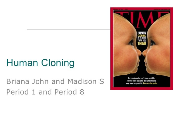 Human Cloning Briana John and Madison S Period 1 and Period 8