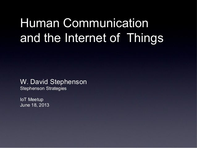 Human Communicationand the Internet of ThingsW. David StephensonStephenson StrategiesIoT MeetupJune 18, 2013