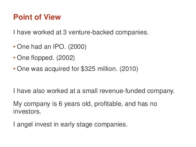 Point of View I have worked at 3 venture-backed companies. • One had an IPO. (2000) • One flopped. (2002) • One was acquir...