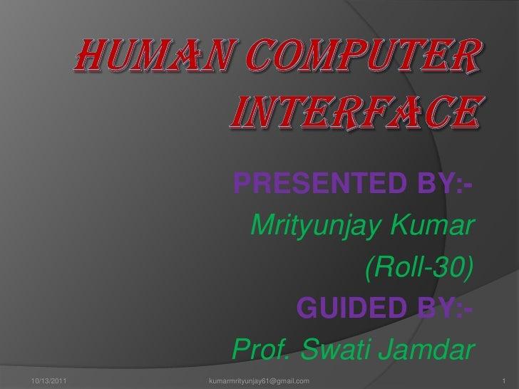 Human Computer Interface<br />PRESENTED BY:-<br />Mrityunjay Kumar<br />                                         (Roll-30)...
