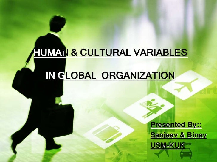 HUMAN & CULTURAL VARIABLES  IN GLOBAL ORGANIZATION                   Presented By::                   Sanjeev & Binay     ...