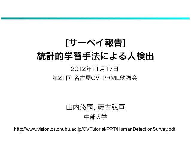 [サーベイ報告]          統計的学習手法による人検出                     2012年11月17日                 第21回 名古屋CV•PRML勉強会                       山...