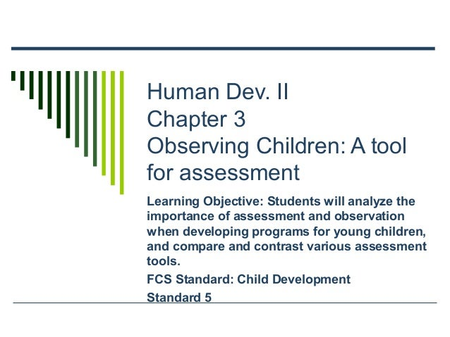 Human Dev. II Chapter 3 Observing Children: A tool for assessment Learning Objective: Students will analyze the importance...