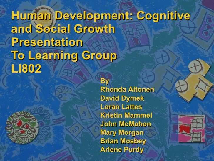 Human Development: Cognitive and Social Growth Presentation To Learning Group LI802 By  Rhonda Altonen David Dymek Loran L...